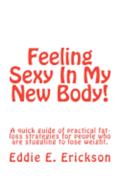 Feeling Sexy in My New Body!: A Quick Guide of Practical, Fat-Loss Strategies for People Who Are Struggling to Lose Weight