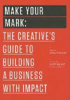 Make Your Mark: The Creative's Guide to Building a Business with Impact (h�ftad)