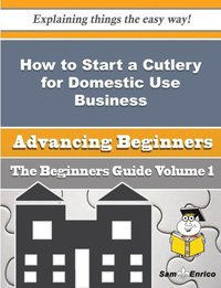 How to Start a Cutlery for Domestic Use Business (Beginners Guide) (h�ftad)