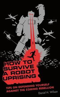 How to Survive a Robot Uprising: Tips on Defending Yourself Against the Coming Rebellion (h�ftad)