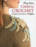 Plus-Size Cardis to Crochet: Complete Instructions for 5 Projects