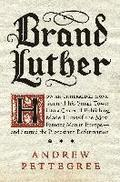 Brand Luther: How An Unheralded Monk Turned His Small Town Into A Centerof Publishing, Made Himself The Most Famous Man