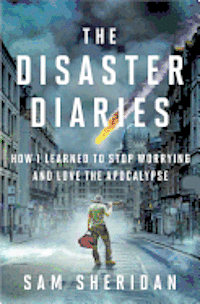 The Disaster Diaries: How I Learned to Stop Worrying and Love the Apocalypse (inbunden)