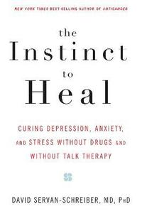 The Instinct to Heal: Curing Depression, Anxiety and Stress Without Drugs and Without Talk Therapy (inbunden)