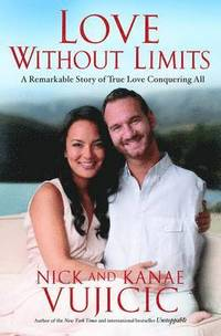 Love without limits : a remarkable story of true love conquering all / Nick Vujicic with Kanae Vujicic.