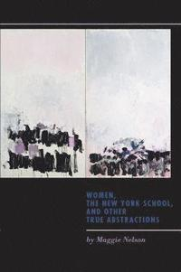 Women, the New York School, and Other True Abstractions (inbunden)