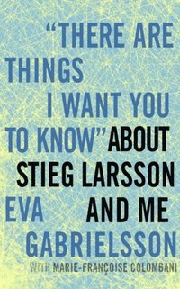 &quote;There Are Things I Want You to Know&quote; about Stieg Larsson and Me