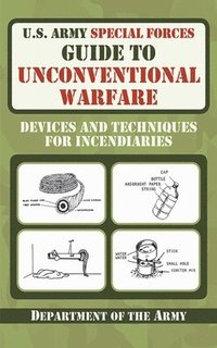 U.S. Army Special Forces Guide to Unconventional Warfare: Devices and Techniques for Incendiaries (h�ftad)
