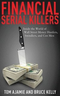 Financial Serial Killers: Inside the World of Wall Street Money Hustlers, Swindlers, and Con Men (inbunden)