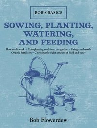 Sowing, Planting, Watering, and Feeding: Bob's Basics (kartonnage)