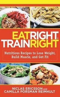 Eat Right, Train Right: Nutritious Recipes to Lose Weight, Build Muscle, and Get Fit (pocket)