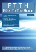 FTTH - Fiber To The Home: High-impact Strategies - What You Need to Know: Definitions, Adoptions, Impact, Benefits, Maturity, Vendors