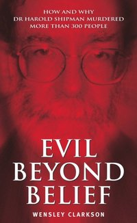 Evil Beyond Belief - How and Why Dr Harold Shipman Murdered 357 People (inbunden)