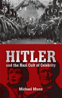 Hitler and the Nazi Cult of Celebrity by Michael Munn ...