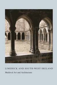 Limerick and South-West Ireland: Medieval Art and Architecture: Volume 34