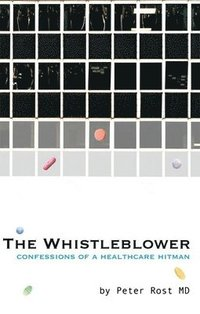 The Whistle Blower : Confessions of a Healthcare Hitman (inbunden)
