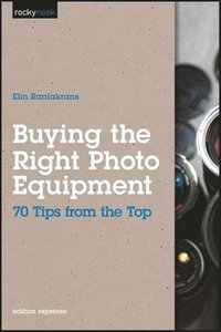 Buying the Right Photo Equipment: 70 Tips from the Top (h�ftad)