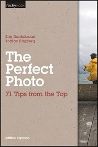 The Perfect Photo: 71 Tips from the Top (h�ftad)