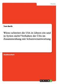 Wieso schreitet die USA in Libyen ein und in Syrien nicht? Verhalten der USA im Zusammenhang mit Schutzverantwortung (h�ftad)