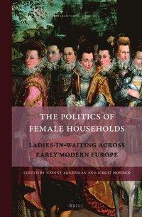 The Politics of Female Households: Ladies-In-Waiting Across Early Modern Europe (inbunden)