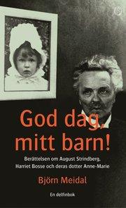 God dag mitt barn! : Berättelsen om August Strindberg Harriet Bosse och deras dotter Anne-Marie