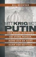 Mitt krig mot Putin : den sanna historien om stora pengar, mord och en mans kamp f�r r�ttvisa