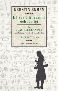 D� var allt levande och lustigt : om Clas Bjerkander : Linn�l�rjunge, pr�st och naturforskare i V�sterg�tland (inbunden)