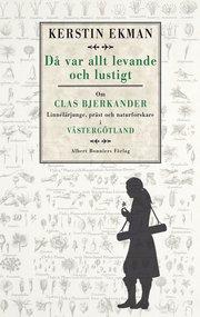 Då var allt levande och lustigt : om Clas Bjerkander : Linnélärjunge präst och naturforskare i Västergötland