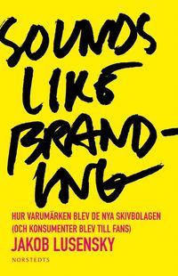 Sounds like branding : hur varum�rken blev de nya skivbolagen (och konsumenter blev  till fans) (kartonnage)