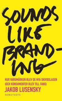 Sounds like branding : hur varum�rken blev de nya skivbolagen (och konsumenter blev  till fans) (pocket)