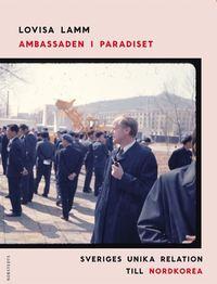 Ambassaden i paradiset : Sveriges unika relation till Nordkorea (inbunden)