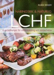 N�ringsrik & Naturlig LCHF : 6 veckomenyer f�r viktminskning och b�ttre h�lsa (inbunden)
