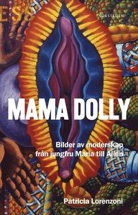 Mama Dolly : bilder av moderskap fr�n jungfru Maria till Alien (inbunden)