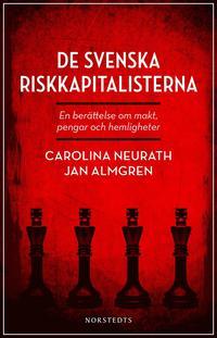 De svenska riskkapitalisterna : en ber�ttelse om makt, pengar och hemligheter (inbunden)