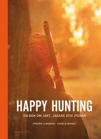 Happy hunting : en bok om jakt, j�gare och jyckar (inbunden)