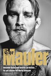 The Mauler : Alexander Gustafsson ber�ttar sin historia f�r Leif Eriksson och Martin Svensson (inbunden)