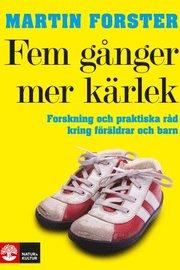 Fem gånger mer kärlek : forskning och praktiska råd för ett fungerande familjeliv : en bok till föräldrar med barn mellan 2 och 12 år