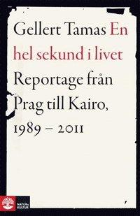 En hel sekund i livet : reportage fr�n Prag till Kairo, 1989-2011 (pocket)