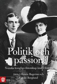 Politik och passion : Svenska kungliga �ktenskap under 600 �r (inbunden)