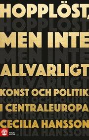 Hopplöst men inte allvarligt : konst och politik i Centraleuropa