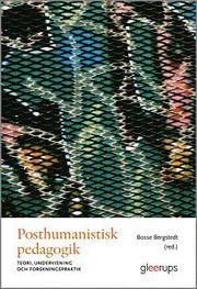 Posthumanistisk pedagogik : Teori undervisning och forskningspraktik