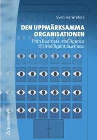 Den uppm�rksamma organisationen : Fr�n Business Intelligence till Intelligent Business (h�ftad)