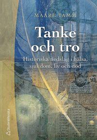Tanke och tro : historiska nedslag i h�lsa, sjukdom, liv och d�d (h�ftad)