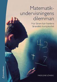 Matematikundervisningens dilemman : hur l�rare kan hantera l�randets komplexitet (h�ftad)