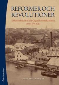 Reformer och revolutioner : en kort introduktion till Sveriges ekonomiska historia, �ren 1750-2010 (h�ftad)