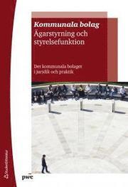 Kommunala bolag – ägarstyrning och styrelsefunktion : det kommunala bolaget i juridik och praktik