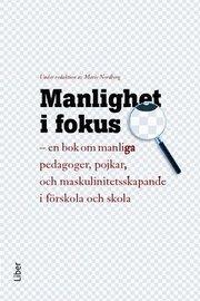 Manlighet i fokus : en bok om manliga pedagoger pojkar och maskulinitetsskapande i förskola och skola