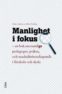 Manlighet i fokus : en bok om manliga pedagoger, pojkar och maskulinitetsskapande i f�rskola och skola (inbunden)