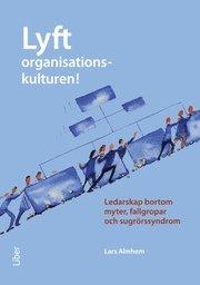 Lyft organisationskulturen! : ledarskap bortom myter fallgropar och sugrörssyndrom