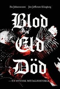 Blod, eld, d�d : en svensk metalhistoria (h�ftad)